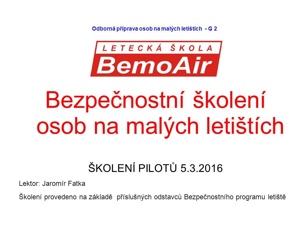 Odborná příprava osob na malých letištích - G 2 Bezpečnostní školení osob na malých letištích ŠKOLENÍ PILOTŮ 5.3.2016 Lektor: Jaromír Fatka Školení provedeno na základě příslušných odstavců Bezpečnostního programu letiště