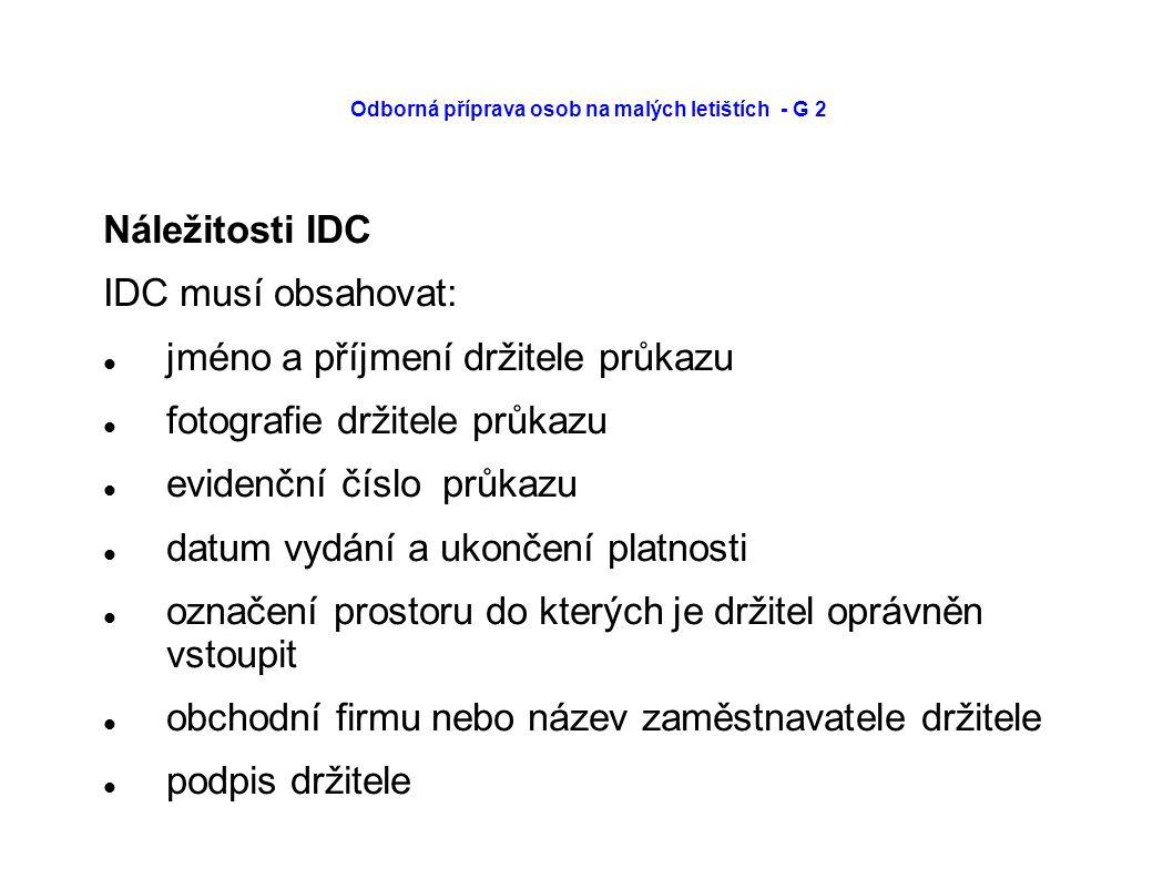 Odborná příprava osob na malých letištích - G 2 Náležitosti IDC IDC musí obsahovat: jméno a příjmení držitele průkazu fotografie držitele průkazu evidenční číslo průkazu datum vydání a ukončení platnosti označení prostoru do kterých je držitel oprávněn vstoupit obchodní firmu nebo název zaměstnavatele držitele podpis držitele