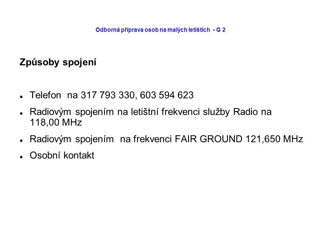Odborná příprava osob na malých letištích - G 2 Způsoby spojení Telefon na 317 793 330, 603 594 623 Radiovým spojením na letištní frekvenci služby Radio na 118,00 MHz Radiovým spojením na frekvenci FAIR GROUND 121,650 MHz Osobní kontakt