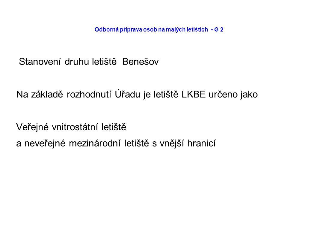 Odborná příprava osob na malých letištích - G 2 Stanovení druhu letiště Benešov Na základě rozhodnutí Úřadu je letiště LKBE určeno jako Veřejné vnitrostátní letiště a neveřejné mezinárodní letiště s vnější hranicí