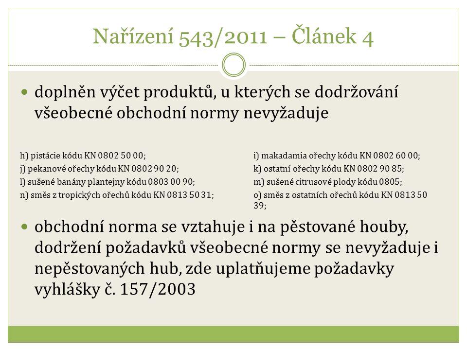 Nařízení 543/2011 – Článek 4 doplněn výčet produktů, u kterých se dodržování všeobecné obchodní normy nevyžaduje h) pistácie kódu KN 0802 50 00; i) makadamia ořechy kódu KN 0802 60 00; j) pekanové ořechy kódu KN 0802 90 20; k) ostatní ořechy kódu KN 0802 90 85; l) sušené banány plantejny kódu 0803 00 90; m) sušené citrusové plody kódu 0805; n) směs z tropických ořechů kódu KN 0813 50 31; o) směs z ostatních ořechů kódu KN 0813 50 39; obchodní norma se vztahuje i na pěstované houby, dodržení požadavků všeobecné normy se nevyžaduje i nepěstovaných hub, zde uplatňujeme požadavky vyhlášky č.