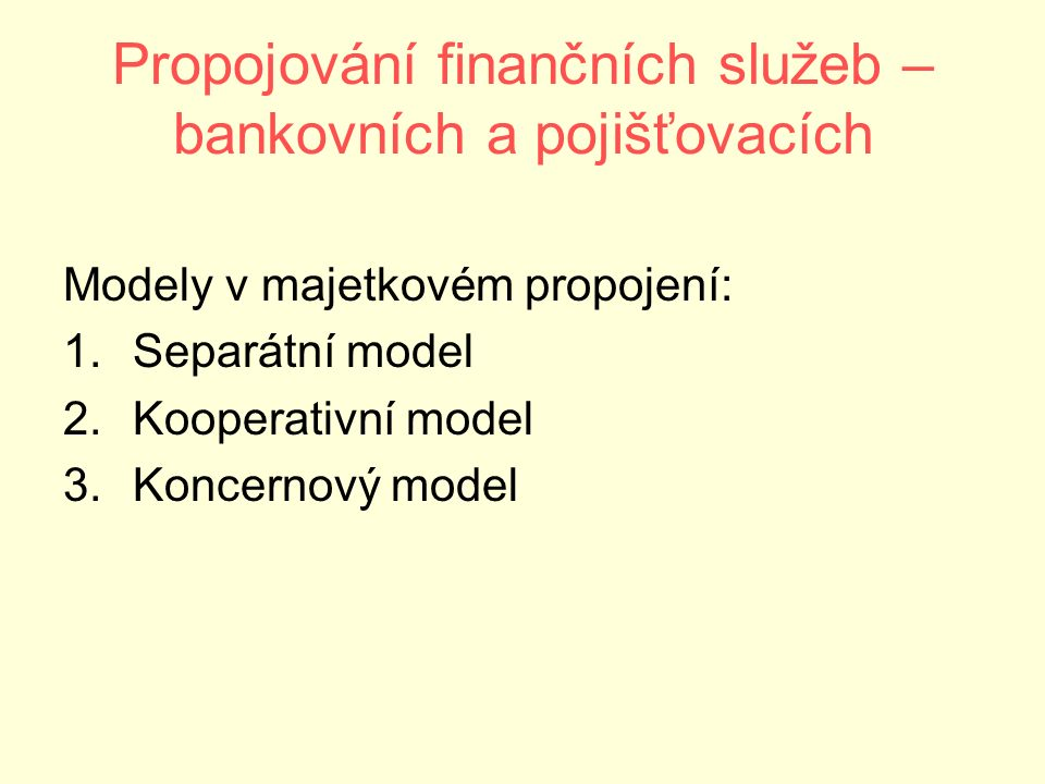Propojování finančních služeb – bankovních a pojišťovacích Modely v majetkovém propojení: 1.Separátní model 2.Kooperativní model 3.Koncernový model