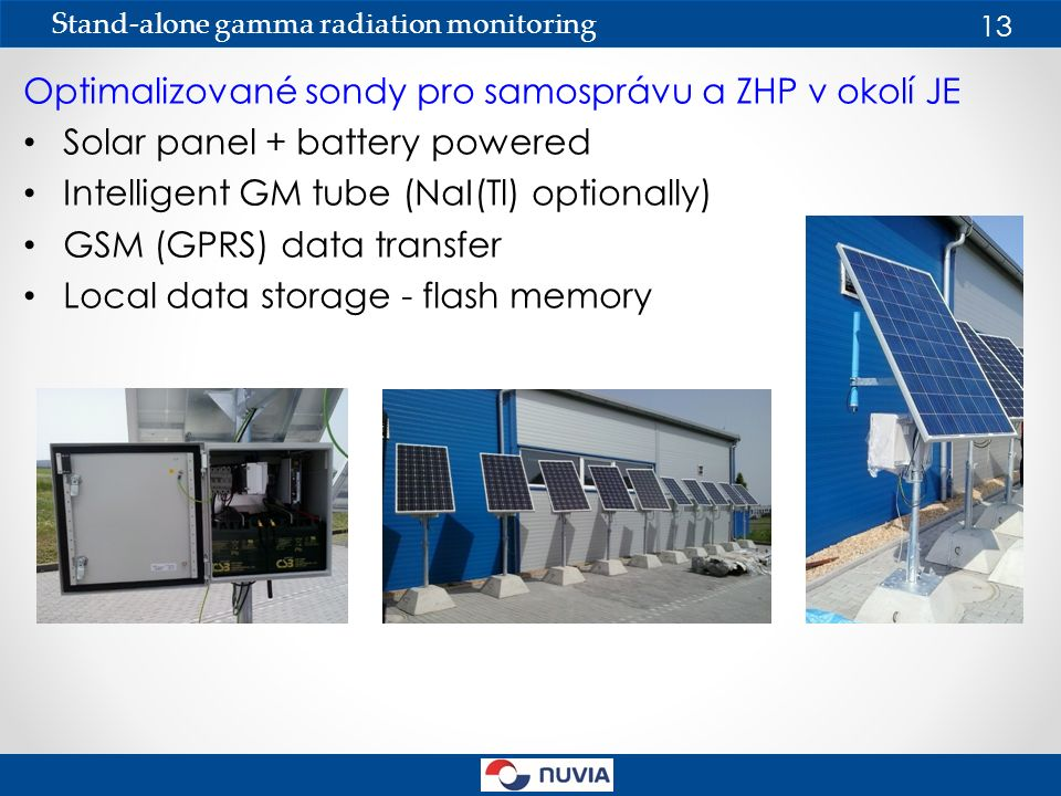Optimalizované sondy pro samosprávu a ZHP v okolí JE Solar panel + battery powered Intelligent GM tube (NaI(Tl) optionally) GSM (GPRS) data transfer Local data storage - flash memory Stand-alone gamma radiation monitoring 13