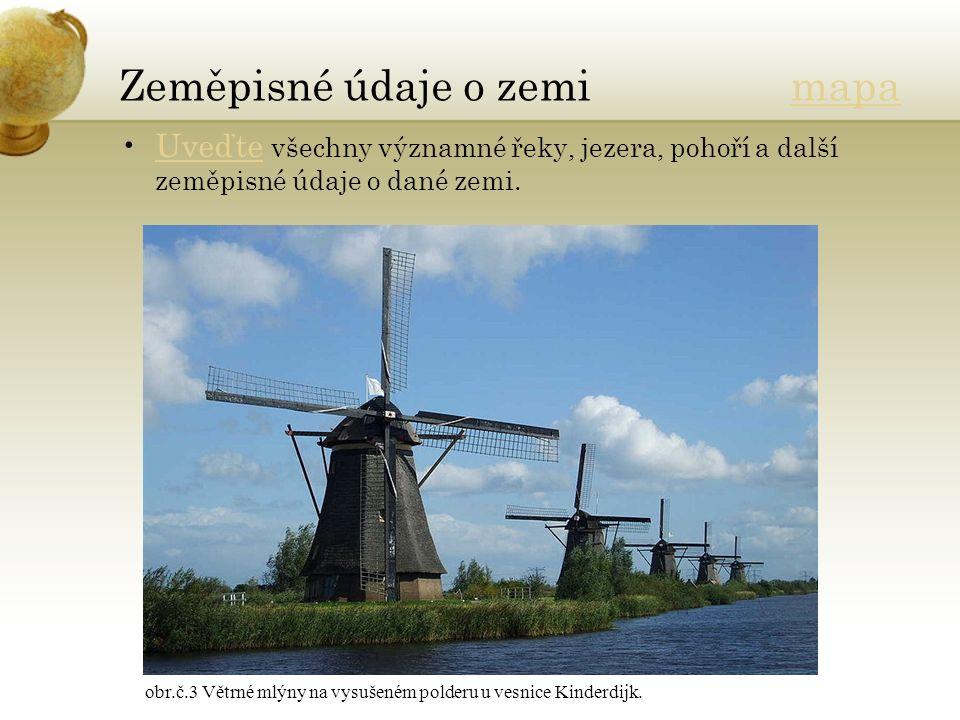 Zeměpisné údaje o zemi mapamapa Uveďte všechny významné řeky, jezera, pohoří a další zeměpisné údaje o dané zemi.Uveďte obr.č.3 Větrné mlýny na vysušeném polderu u vesnice Kinderdijk.