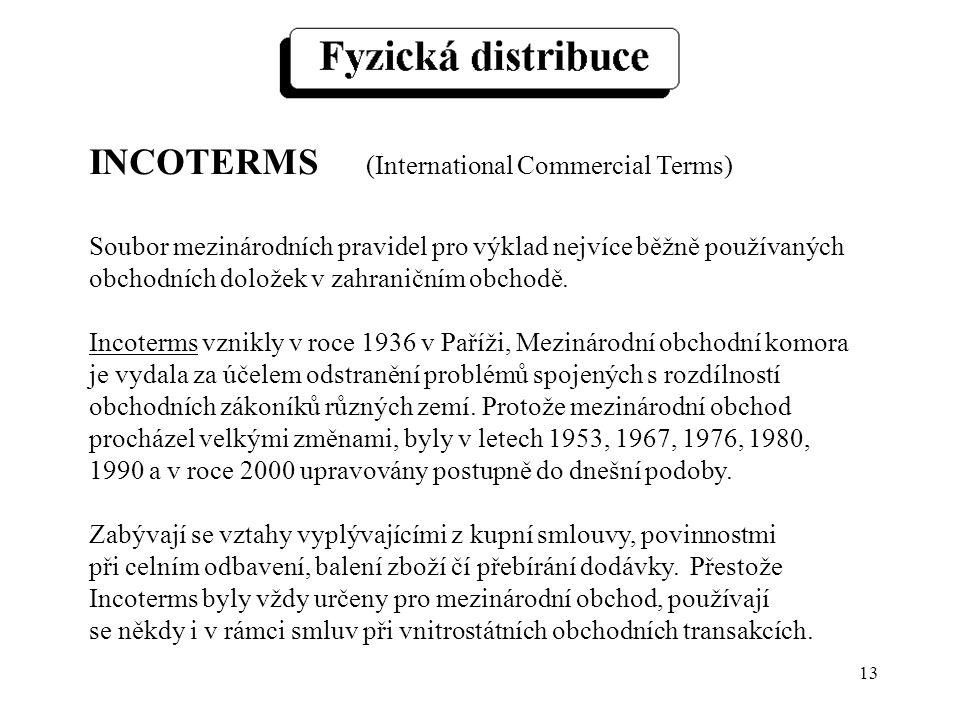 13 INCOTERMS (International Commercial Terms) Soubor mezinárodních pravidel pro výklad nejvíce běžně používaných obchodních doložek v zahraničním obch