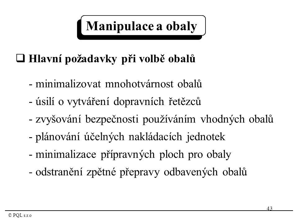 43 © PQL s.r.o  Hlavní požadavky při volbě obalů - minimalizovat mnohotvárnost obalů - úsilí o vytváření dopravních řetězců - zvyšování bezpečnosti používáním vhodných obalů - plánování účelných nakládacích jednotek - minimalizace přípravných ploch pro obaly - odstranění zpětné přepravy odbavených obalů Manipulace a obaly