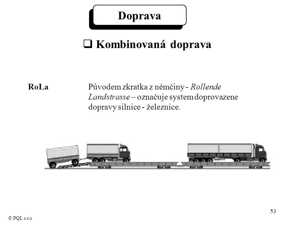 53 © PQL s.r.o Doprava  Kombinovaná doprava RoLa Původem zkratka z němčiny - Rollende Landstrasse – označuje system doprovazene dopravy silnice - železnice.