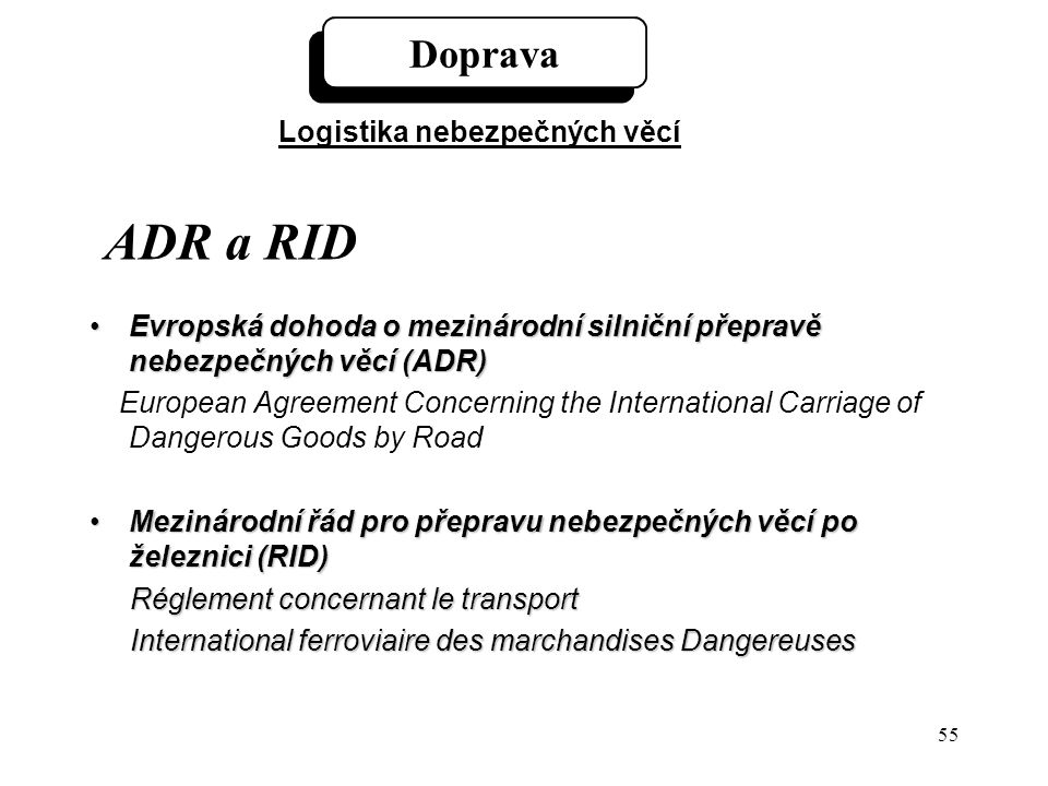 55 ADR a RID Evropská dohoda o mezinárodní silniční přepravě nebezpečných věcí (ADR)Evropská dohoda o mezinárodní silniční přepravě nebezpečných věcí (ADR) European Agreement Concerning the International Carriage of Dangerous Goods by Road Mezinárodní řád pro přepravu nebezpečných věcí po železnici (RID)Mezinárodní řád pro přepravu nebezpečných věcí po železnici (RID) Réglement concernant le transport International ferroviaire des marchandises Dangereuses International ferroviaire des marchandises Dangereuses Doprava Logistika nebezpečných věcí