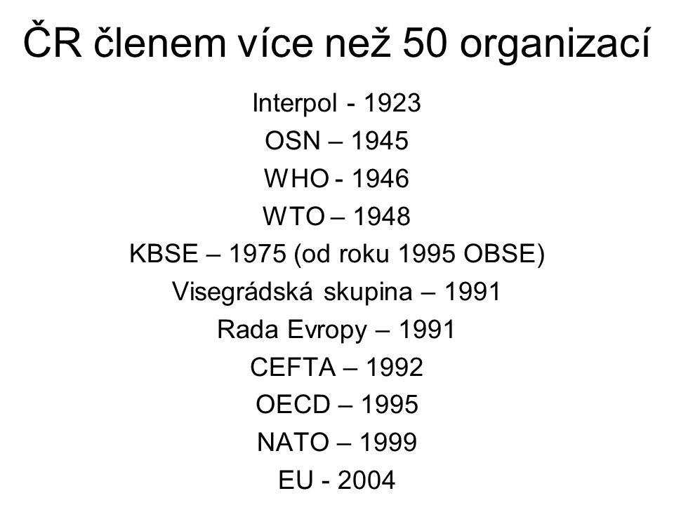 ČR členem více než 50 organizací Interpol - 1923 OSN – 1945 WHO - 1946 WTO – 1948 KBSE – 1975 (od roku 1995 OBSE) Visegrádská skupina – 1991 Rada Evropy – 1991 CEFTA – 1992 OECD – 1995 NATO – 1999 EU - 2004
