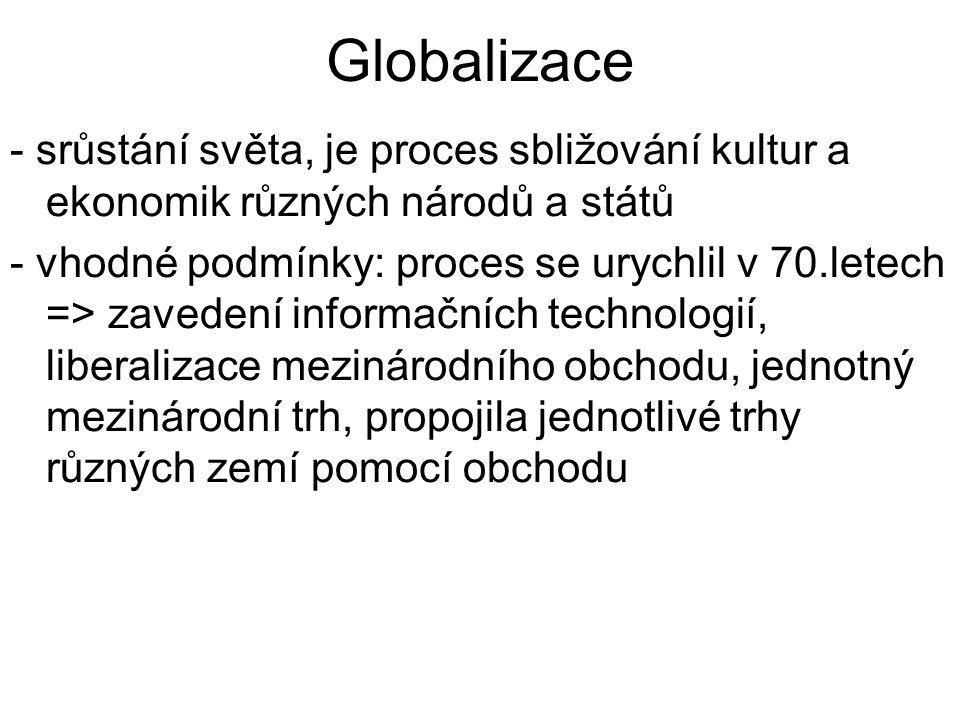 Globalizace - srůstání světa, je proces sbližování kultur a ekonomik různých národů a států - vhodné podmínky: proces se urychlil v 70.letech => zavedení informačních technologií, liberalizace mezinárodního obchodu, jednotný mezinárodní trh, propojila jednotlivé trhy různých zemí pomocí obchodu