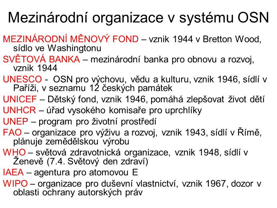 Mezinárodní organizace v systému OSN MEZINÁRODNÍ MĚNOVÝ FOND – vznik 1944 v Bretton Wood, sídlo ve Washingtonu SVĚTOVÁ BANKA – mezinárodní banka pro obnovu a rozvoj, vznik 1944 UNESCO - OSN pro výchovu, vědu a kulturu, vznik 1946, sídlí v Paříži, v seznamu 12 českých památek UNICEF – Dětský fond, vznik 1946, pomáhá zlepšovat život dětí UNHCR – úřad vysokého komisaře pro uprchlíky UNEP – program pro životní prostředí FAO – organizace pro výživu a rozvoj, vznik 1943, sídlí v Římě, plánuje zemědělskou výrobu WHO – světová zdravotnická organizace, vznik 1948, sídlí v Ženevě (7.4.