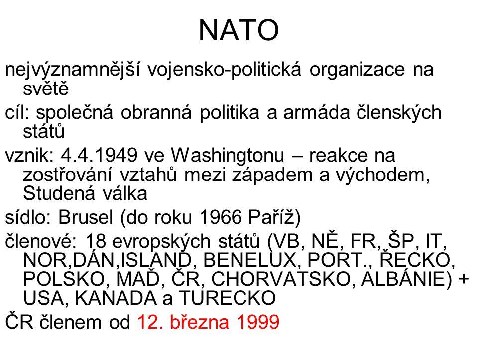 NATO nejvýznamnější vojensko-politická organizace na světě cíl: společná obranná politika a armáda členských států vznik: 4.4.1949 ve Washingtonu – reakce na zostřování vztahů mezi západem a východem, Studená válka sídlo: Brusel (do roku 1966 Paříž) členové: 18 evropských států (VB, NĚ, FR, ŠP, IT, NOR,DÁN,ISLAND, BENELUX, PORT., ŘECKO, POLSKO, MAĎ, ČR, CHORVATSKO, ALBÁNIE) + USA, KANADA a TURECKO ČR členem od 12.