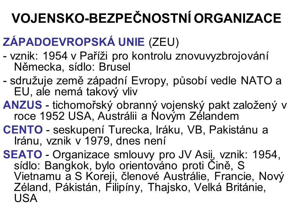 VOJENSKO-BEZPEČNOSTNÍ ORGANIZACE ZÁPADOEVROPSKÁ UNIE (ZEU) - vznik: 1954 v Paříži pro kontrolu znovuvyzbrojování Německa, sídlo: Brusel - sdružuje země západní Evropy, působí vedle NATO a EU, ale nemá takový vliv ANZUS - tichomořský obranný vojenský pakt založený v roce 1952 USA, Austrálii a Novým Zélandem CENTO - seskupení Turecka, Iráku, VB, Pakistánu a Iránu, vznik v 1979, dnes není SEATO - Organizace smlouvy pro JV Asii, vznik: 1954, sídlo: Bangkok, bylo orientováno proti Čině, S Vietnamu a S Koreji, členové Austrálie, Francie, Nový Zéland, Pákistán, Filipíny, Thajsko, Velká Británie, USA