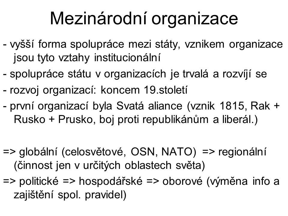 Mezinárodní organizace - vyšší forma spolupráce mezi státy, vznikem organizace jsou tyto vztahy institucionální - spolupráce státu v organizacích je trvalá a rozvíjí se - rozvoj organizací: koncem 19.století - první organizací byla Svatá aliance (vznik 1815, Rak + Rusko + Prusko, boj proti republikánům a liberál.) => globální (celosvětové, OSN, NATO) => regionální (činnost jen v určitých oblastech světa) => politické => hospodářské => oborové (výměna info a zajištění spol.