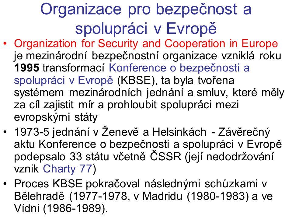 Organizace pro bezpečnost a spolupráci v Evropě Organization for Security and Cooperation in Europe je mezinárodní bezpečnostní organizace vzniklá roku 1995 transformací Konference o bezpečnosti a spolupráci v Evropě (KBSE), ta byla tvořena systémem mezinárodních jednání a smluv, které měly za cíl zajistit mír a prohloubit spolupráci mezi evropskými státy 1973-5 jednání v Ženevě a Helsinkách - Závěrečný aktu Konference o bezpečnosti a spolupráci v Evropě podepsalo 33 státu včetně ČSSR (její nedodržování vznik Charty 77) Proces KBSE pokračoval následnými schůzkami v Bělehradě (1977-1978, v Madridu (1980-1983) a ve Vídni (1986-1989).