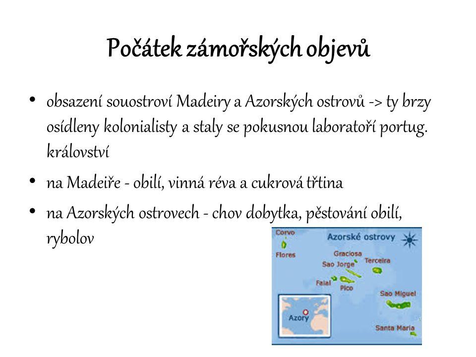 Počátek zámořských objevů obsazení souostroví Madeiry a Azorských ostrovů -> ty brzy osídleny kolonialisty a staly se pokusnou laboratoří portug. král