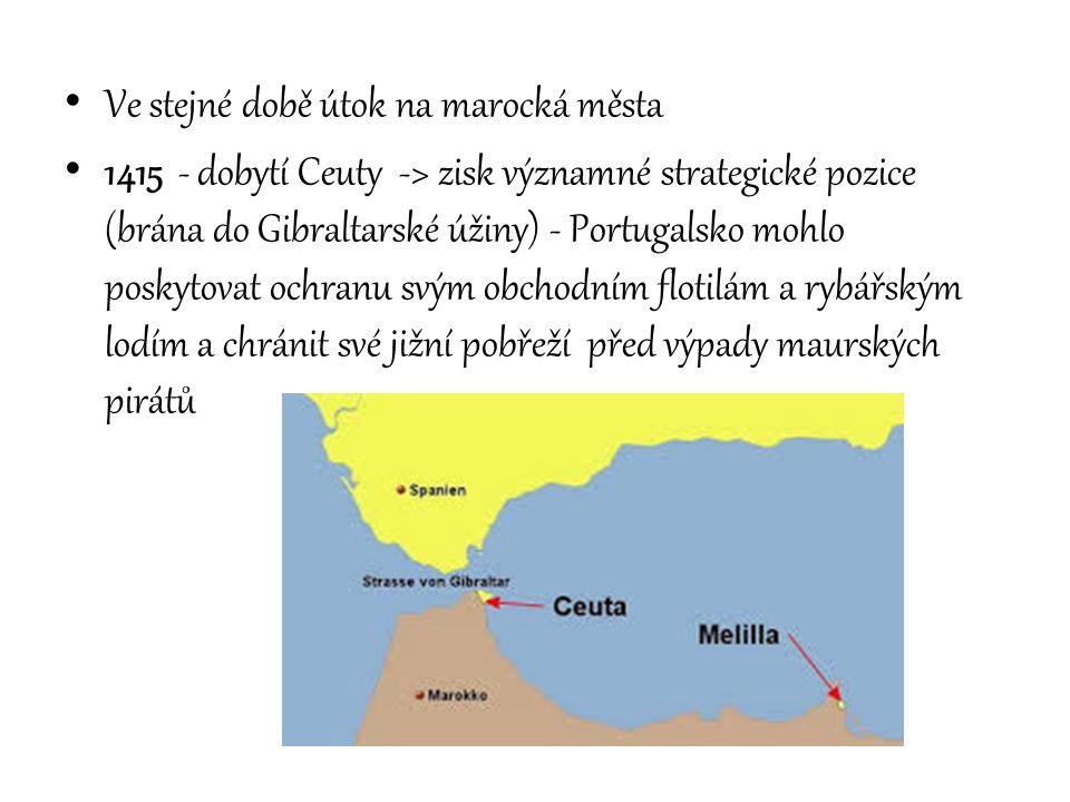 Ve stejné době útok na marocká města 1415 - dobytí Ceuty -> zisk významné strategické pozice (brána do Gibraltarské úžiny) - Portugalsko mohlo poskyto