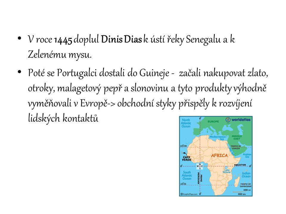 V roce 1445 doplul Dinis Dias k ústí řeky Senegalu a k Zelenému mysu. Poté se Portugalci dostali do Guineje - začali nakupovat zlato, otroky, malageto
