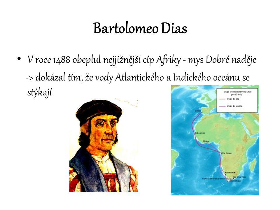 Bartolomeo Dias V roce 1488 obeplul nejjižnější cíp Afriky - mys Dobré naděje -> dokázal tím, že vody Atlantického a Indického oceánu se stýkají