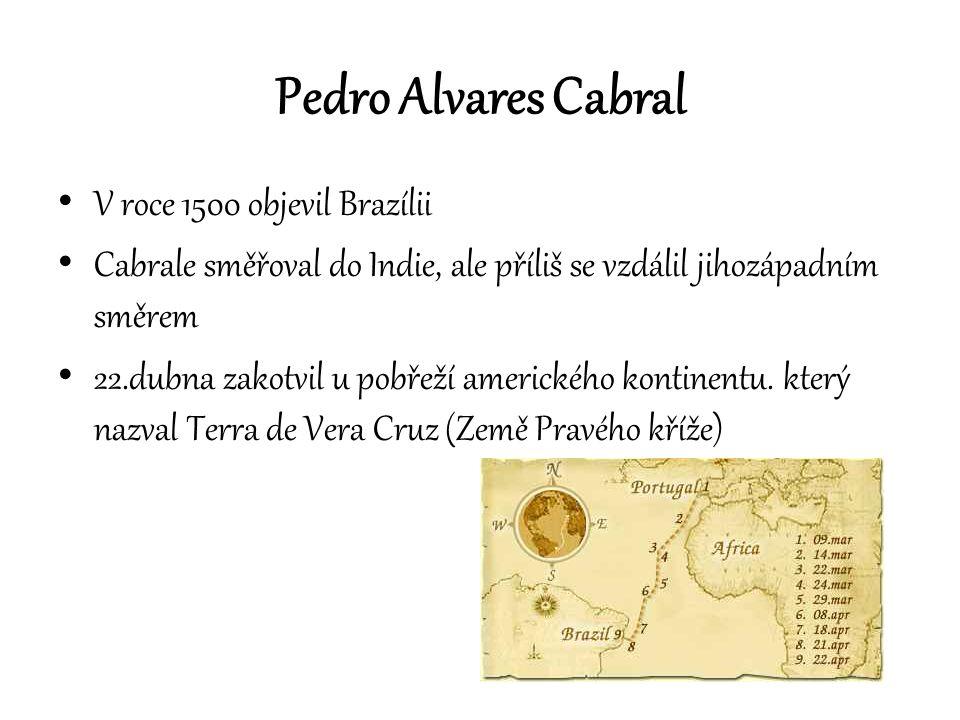 Pedro Alvares Cabral V roce 1500 objevil Brazílii Cabrale směřoval do Indie, ale příliš se vzdálil jihozápadním směrem 22.dubna zakotvil u pobřeží ame