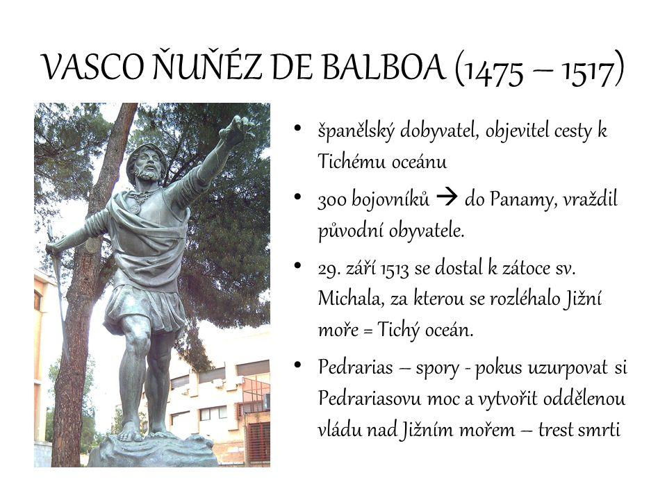 VASCO ŇUŇÉZ DE BALBOA (1475 – 1517) španělský dobyvatel, objevitel cesty k Tichému oceánu 300 bojovníků  do Panamy, vraždil původní obyvatele. 29. zá