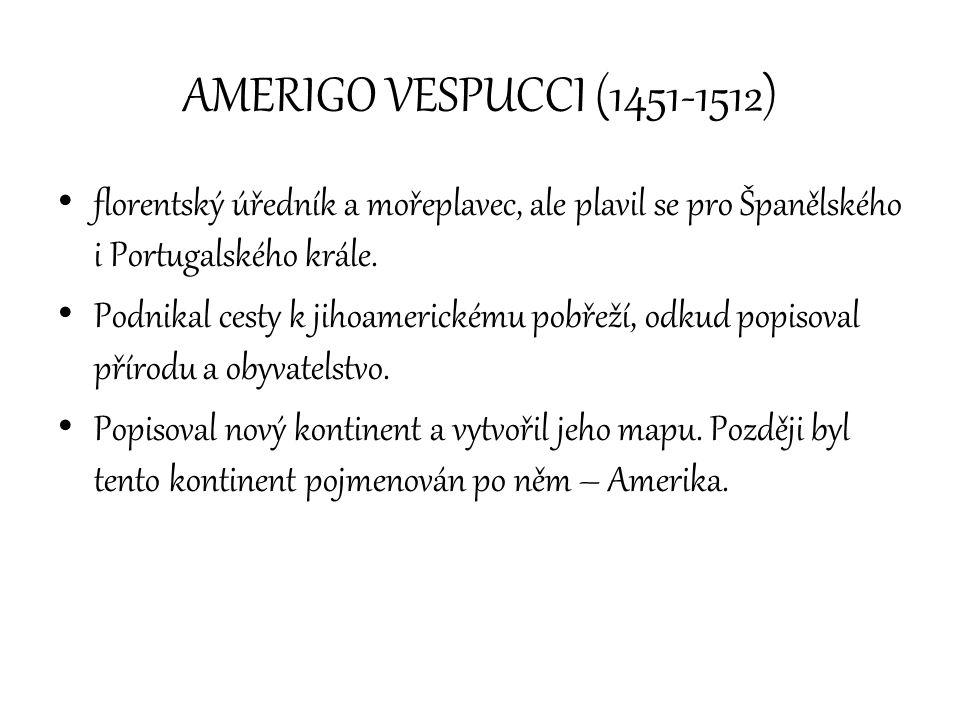 AMERIGO VESPUCCI (1451-1512) florentský úředník a mořeplavec, ale plavil se pro Španělského i Portugalského krále. Podnikal cesty k jihoamerickému pob