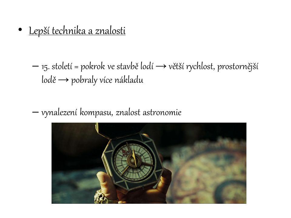 Lepší technika a znalosti – 15. století = pokrok ve stavbě lodí → větší rychlost, prostornější lodě → pobraly více nákladu – vynalezení kompasu, znalo