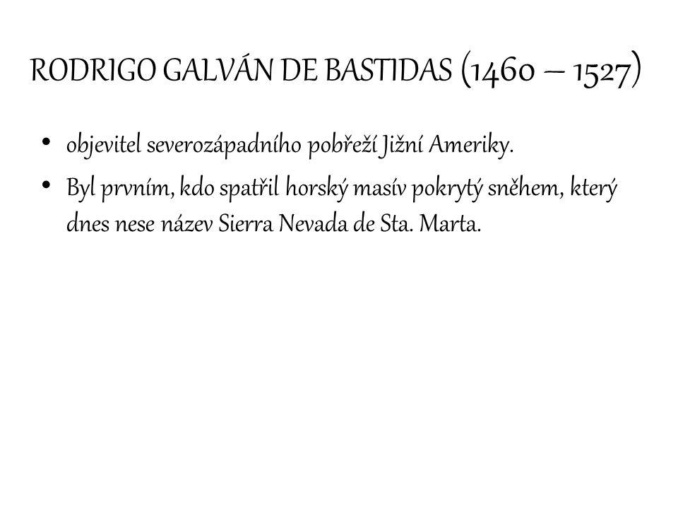 RODRIGO GALVÁN DE BASTIDAS (1460 – 1527) objevitel severozápadního pobřeží Jižní Ameriky. Byl prvním, kdo spatřil horský masív pokrytý sněhem, který d