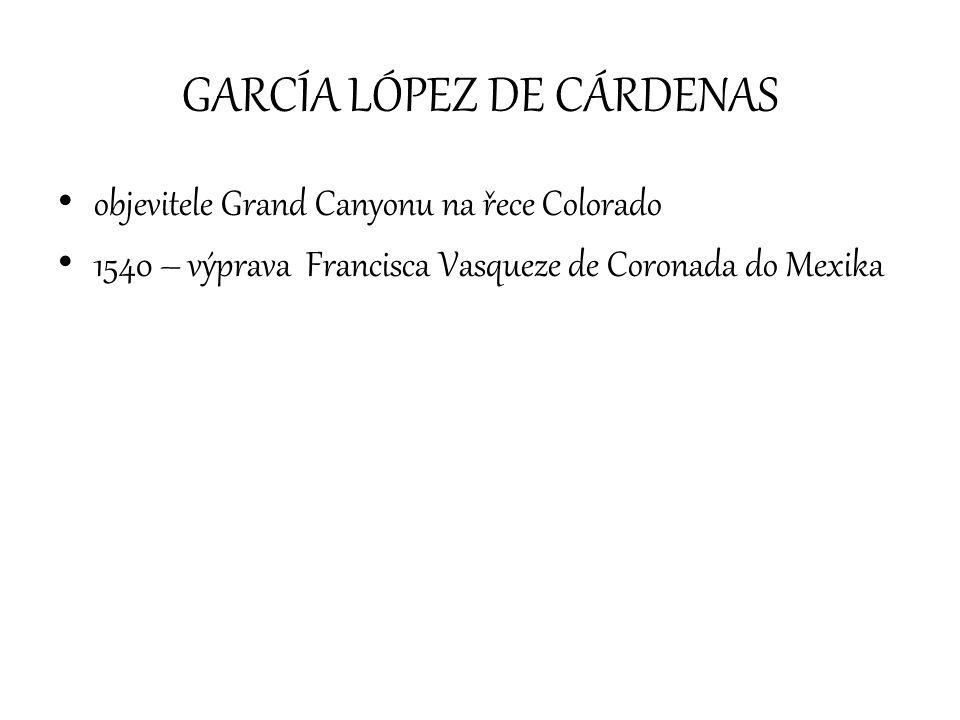 GARCÍA LÓPEZ DE CÁRDENAS objevitele Grand Canyonu na řece Colorado 1540 – výprava Francisca Vasqueze de Coronada do Mexika