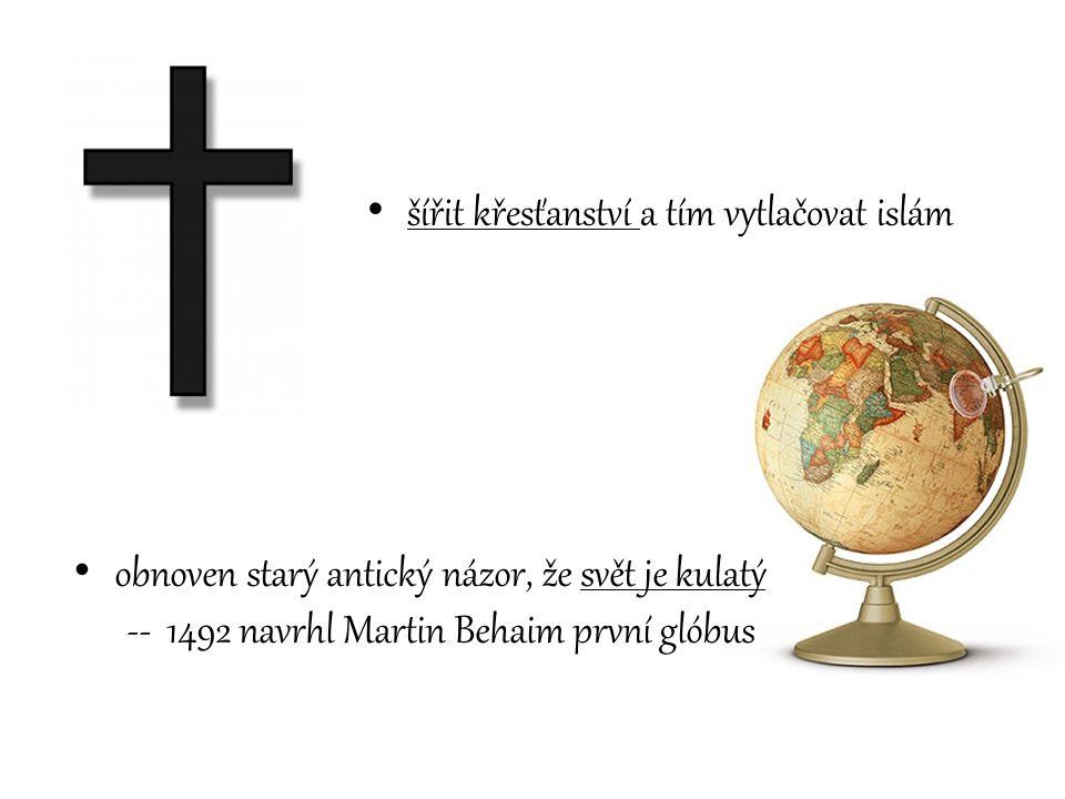 šířit křesťanství a tím vytlačovat islám obnoven starý antický názor, že svět je kulatý -- 1492 navrhl Martin Behaim první glóbus