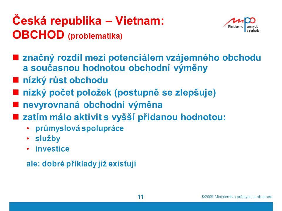  2009  Ministerstvo průmyslu a obchodu 11 Česká republika – Vietnam: OBCHOD (problematika) značný rozdíl mezi potenciálem vzájemného obchodu a současnou hodnotou obchodní výměny nízký růst obchodu nízký počet položek (postupně se zlepšuje) nevyrovnaná obchodní výměna zatím málo aktivit s vyšší přidanou hodnotou: průmyslová spolupráce služby investice ale: dobré příklady již existují