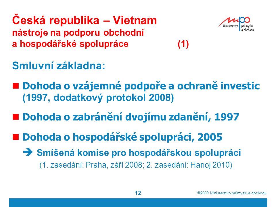  2009  Ministerstvo průmyslu a obchodu 12 Česká republika – Vietnam nástroje na podporu obchodní a hospodářské spolupráce(1) Smluvní základna: Dohoda o vzájemné podpoře a ochraně investic (1997, dodatkový protokol 2008) Dohoda o zabránění dvojímu zdanění, 1997 Dohoda o hospodářské spolupráci, 2005  Smíšená komise pro hospodářskou spolupráci (1.