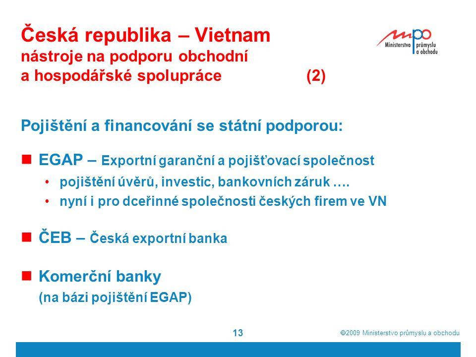  2009  Ministerstvo průmyslu a obchodu 13 Česká republika – Vietnam nástroje na podporu obchodní a hospodářské spolupráce(2) Pojištění a financování se státní podporou: EGAP – Exportní garanční a pojišťovací společnost pojištění úvěrů, investic, bankovních záruk ….