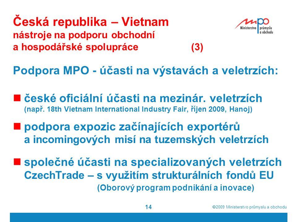  2009  Ministerstvo průmyslu a obchodu 14 Česká republika – Vietnam nástroje na podporu obchodní a hospodářské spolupráce(3) Podpora MPO - účasti na výstavách a veletrzích: české oficiální účasti na mezinár.