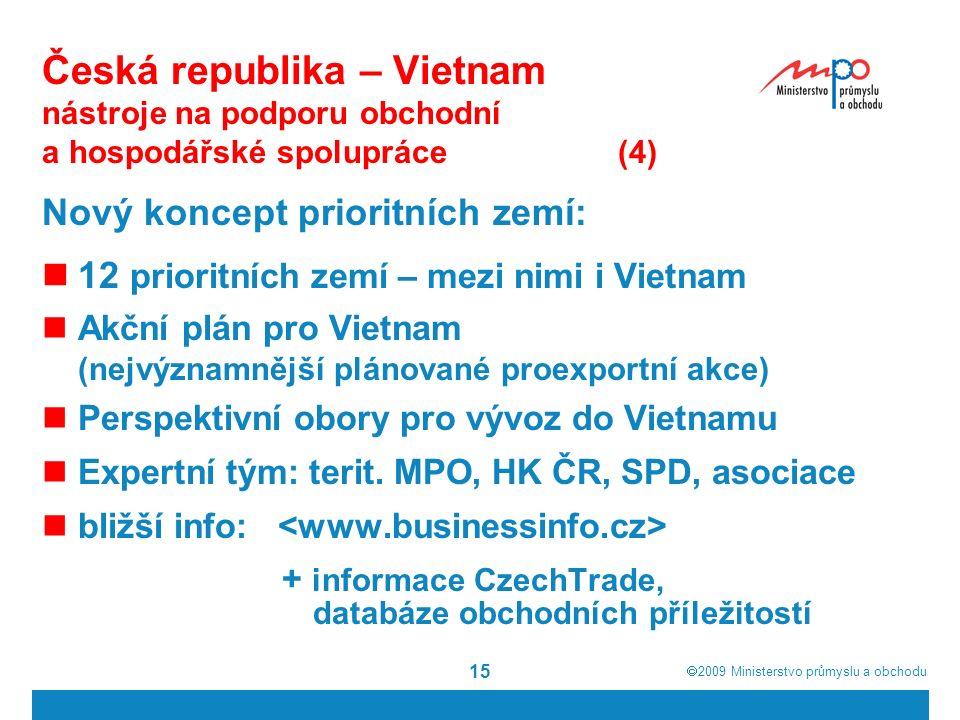  2009  Ministerstvo průmyslu a obchodu 15 Česká republika – Vietnam nástroje na podporu obchodní a hospodářské spolupráce(4) Nový koncept prioritních zemí: 12 prioritních zemí – mezi nimi i Vietnam Akční plán pro Vietnam (nejvýznamnější plánované proexportní akce) Perspektivní obory pro vývoz do Vietnamu Expertní tým: terit.
