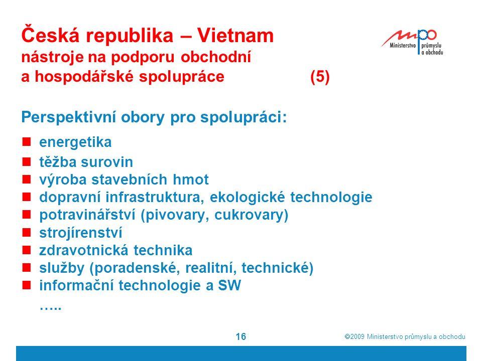  2009  Ministerstvo průmyslu a obchodu 16 Česká republika – Vietnam nástroje na podporu obchodní a hospodářské spolupráce(5) Perspektivní obory pro spolupráci: energetika těžba surovin výroba stavebních hmot dopravní infrastruktura, ekologické technologie potravinářství (pivovary, cukrovary) strojírenství zdravotnická technika služby (poradenské, realitní, technické) informační technologie a SW …..