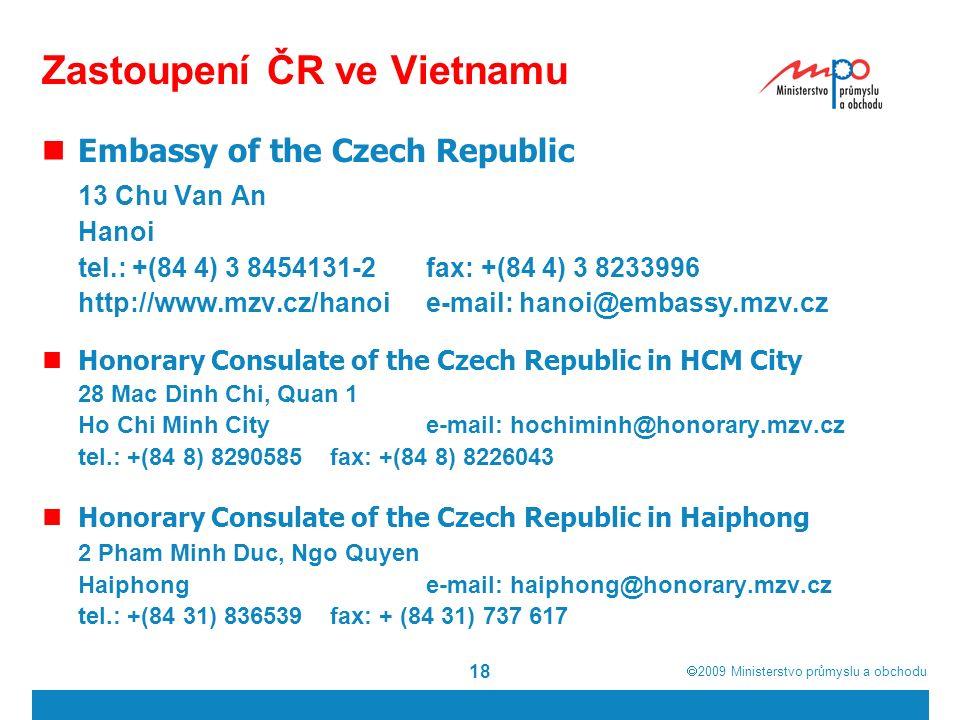  2009  Ministerstvo průmyslu a obchodu 18 Zastoupení ČR ve Vietnamu Embassy of the Czech Republic 13 Chu Van An Hanoi tel.: +(84 4) 3 8454131-2fax: +(84 4) 3 8233996 http://www.mzv.cz/hanoi e-mail: hanoi@embassy.mzv.cz Honorary Consulate of the Czech Republic in HCM City 28 Mac Dinh Chi, Quan 1 Ho Chi Minh Citye-mail: hochiminh@honorary.mzv.cz tel.: +(84 8) 8290585fax: +(84 8) 8226043 Honorary Consulate of the Czech Republic in Haiphong 2 Pham Minh Duc, Ngo Quyen Haiphonge-mail: haiphong@honorary.mzv.cz tel.: +(84 31) 836539fax: + (84 31) 737 617