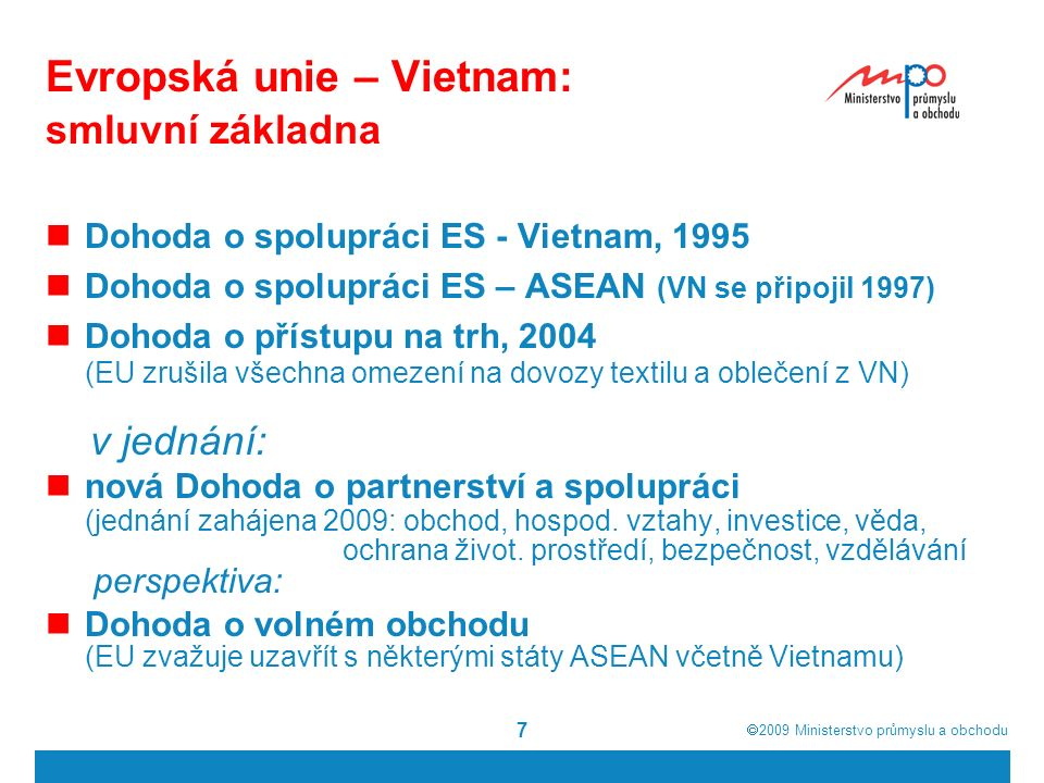  2009  Ministerstvo průmyslu a obchodu 7 Evropská unie – Vietnam: smluvní základna Dohoda o spolupráci ES - Vietnam, 1995 Dohoda o spolupráci ES – ASEAN (VN se připojil 1997) Dohoda o přístupu na trh, 2004 (EU zrušila všechna omezení na dovozy textilu a oblečení z VN) v jednání: nová Dohoda o partnerství a spolupráci (jednání zahájena 2009: obchod, hospod.