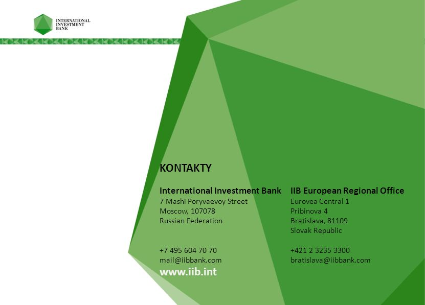 KONTAKTY International Investment Bank IIB European Regional Office 7 Mashi Poryvaevoy Street Eurovea Central 1 Moscow, 107078 Pribinova 4 Russian Federation Bratislava, 81109 Slovak Republic +7 495 604 70 70 +421 2 3235 3300 mail@iibbank.com bratislava@iibbank.com www.iib.int