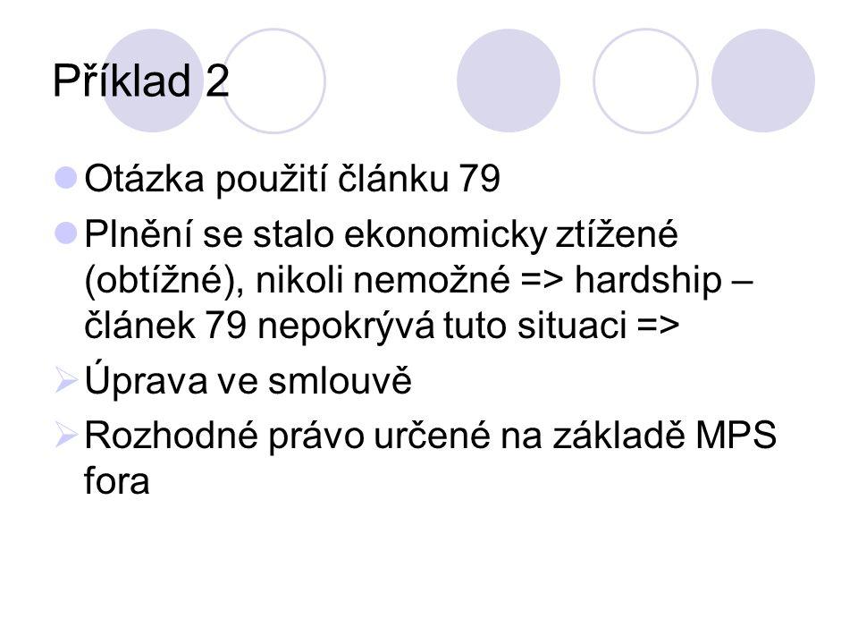 Příklad 2 Otázka použití článku 79 Plnění se stalo ekonomicky ztížené (obtížné), nikoli nemožné => hardship – článek 79 nepokrývá tuto situaci =>  Úprava ve smlouvě  Rozhodné právo určené na základě MPS fora