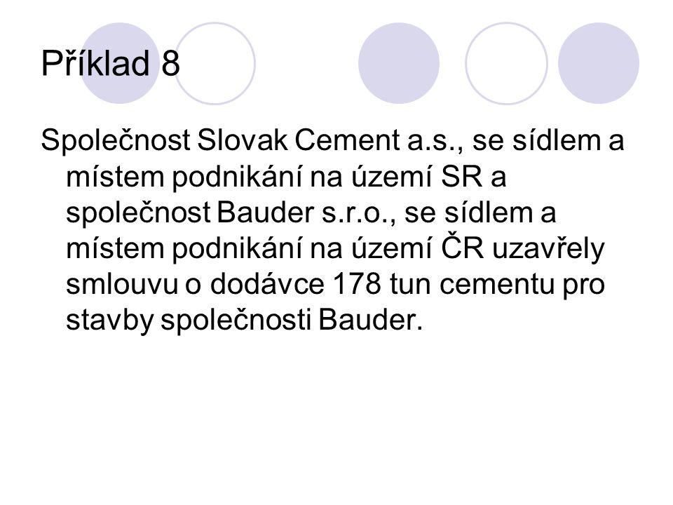 Příklad 8 Společnost Slovak Cement a.s., se sídlem a místem podnikání na území SR a společnost Bauder s.r.o., se sídlem a místem podnikání na území ČR uzavřely smlouvu o dodávce 178 tun cementu pro stavby společnosti Bauder.
