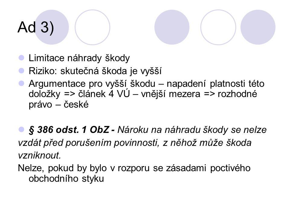 Ad 3) Limitace náhrady škody Riziko: skutečná škoda je vyšší Argumentace pro vyšší škodu – napadení platnosti této doložky => článek 4 VÚ – vnější mezera => rozhodné právo – české § 386 odst.