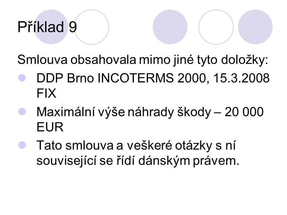 Příklad 9 Smlouva obsahovala mimo jiné tyto doložky: DDP Brno INCOTERMS 2000, 15.3.2008 FIX Maximální výše náhrady škody – 20 000 EUR Tato smlouva a veškeré otázky s ní související se řídí dánským právem.
