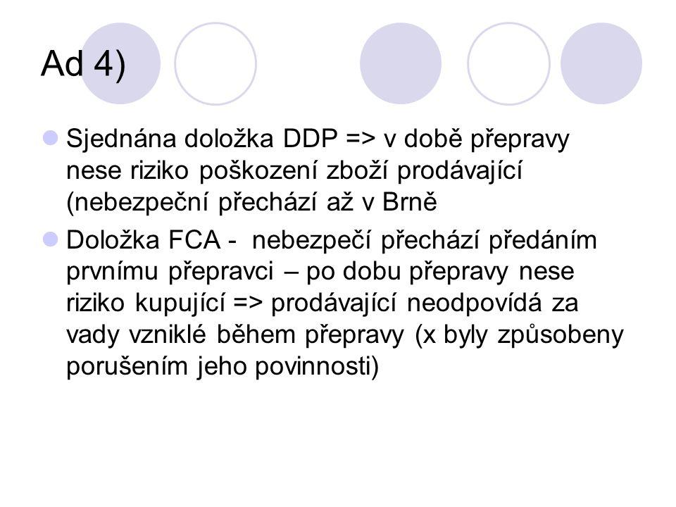 Ad 4) Sjednána doložka DDP => v době přepravy nese riziko poškození zboží prodávající (nebezpeční přechází až v Brně Doložka FCA - nebezpečí přechází předáním prvnímu přepravci – po dobu přepravy nese riziko kupující => prodávající neodpovídá za vady vzniklé během přepravy (x byly způsobeny porušením jeho povinnosti)