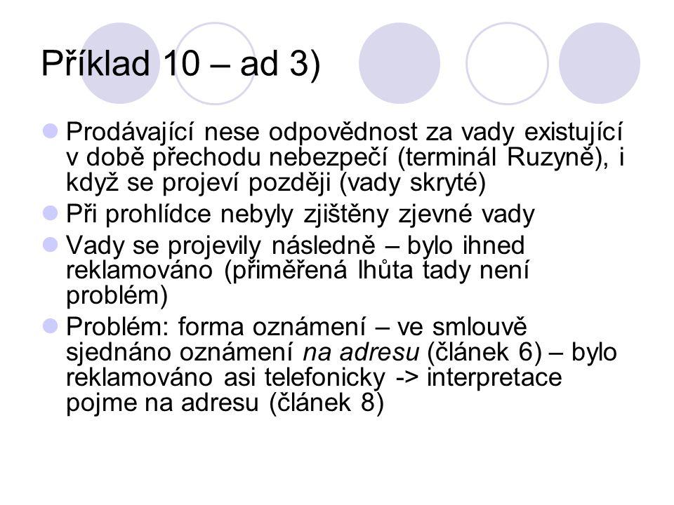 Příklad 10 – ad 3) Prodávající nese odpovědnost za vady existující v době přechodu nebezpečí (terminál Ruzyně), i když se projeví později (vady skryté) Při prohlídce nebyly zjištěny zjevné vady Vady se projevily následně – bylo ihned reklamováno (přiměřená lhůta tady není problém) Problém: forma oznámení – ve smlouvě sjednáno oznámení na adresu (článek 6) – bylo reklamováno asi telefonicky -> interpretace pojme na adresu (článek 8)