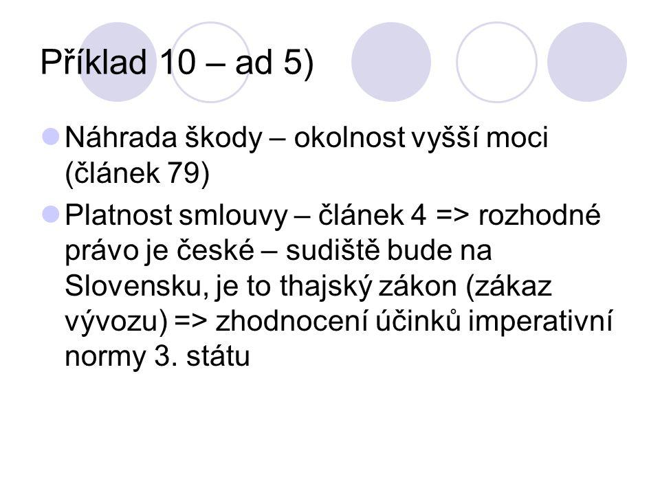 Příklad 10 – ad 5) Náhrada škody – okolnost vyšší moci (článek 79) Platnost smlouvy – článek 4 => rozhodné právo je české – sudiště bude na Slovensku, je to thajský zákon (zákaz vývozu) => zhodnocení účinků imperativní normy 3.