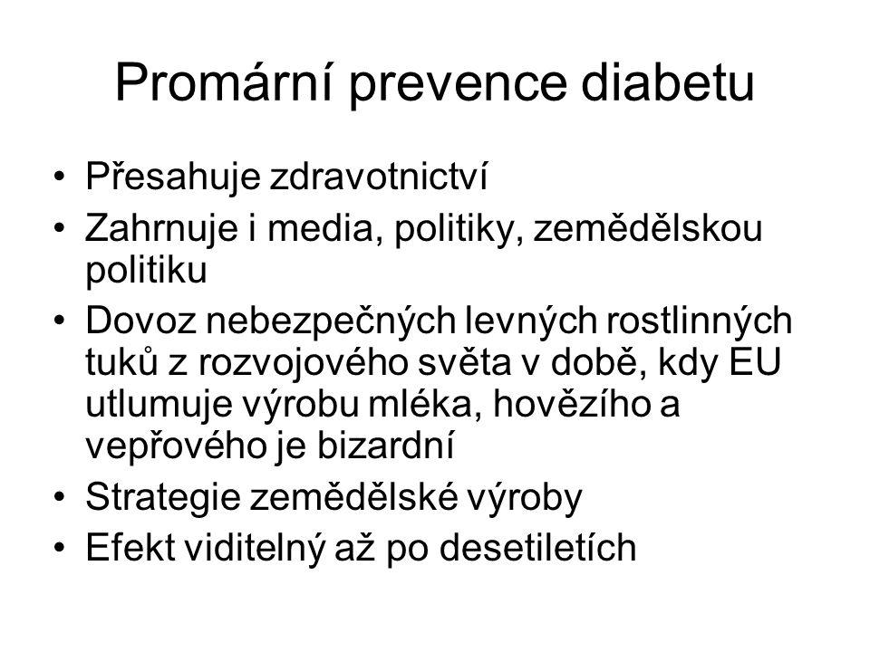 Promární prevence diabetu Přesahuje zdravotnictví Zahrnuje i media, politiky, zemědělskou politiku Dovoz nebezpečných levných rostlinných tuků z rozvojového světa v době, kdy EU utlumuje výrobu mléka, hovězího a vepřového je bizardní Strategie zemědělské výroby Efekt viditelný až po desetiletích
