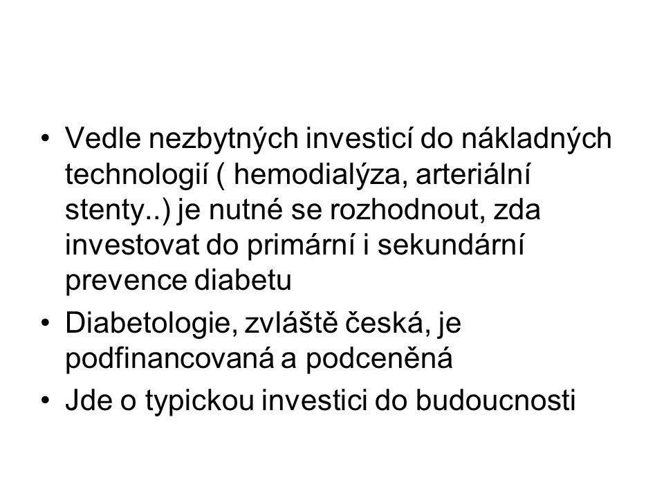 Vedle nezbytných investicí do nákladných technologií ( hemodialýza, arteriální stenty..) je nutné se rozhodnout, zda investovat do primární i sekundární prevence diabetu Diabetologie, zvláště česká, je podfinancovaná a podceněná Jde o typickou investici do budoucnosti