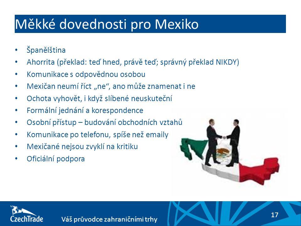 """17 Váš průvodce zahraničními trhy Měkké dovednosti pro Mexiko Španělština Ahorrita (překlad: teď hned, právě teď; správný překlad NIKDY) Komunikace s odpovědnou osobou Mexičan neumí říct """"ne , ano může znamenat i ne Ochota vyhovět, i když slíbené neuskuteční Formální jednání a korespondence Osobní přístup – budování obchodních vztahů Komunikace po telefonu, spíše než emaily Mexičané nejsou zvyklí na kritiku Oficiální podpora"""