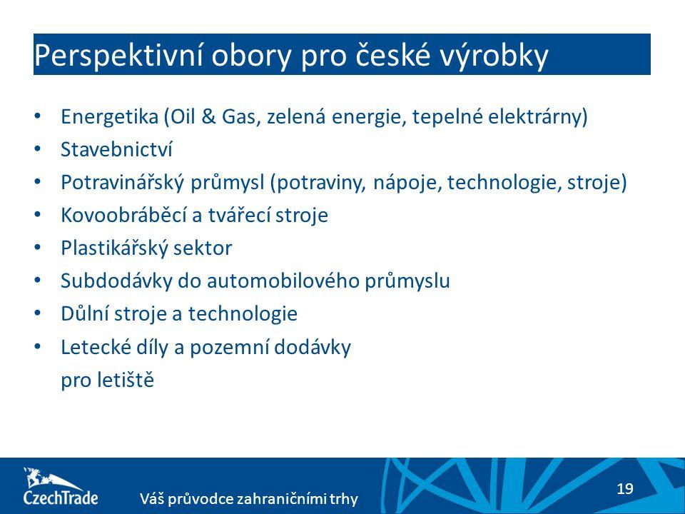 19 Váš průvodce zahraničními trhy Perspektivní obory pro české výrobky Energetika (Oil & Gas, zelená energie, tepelné elektrárny) Stavebnictví Potravinářský průmysl (potraviny, nápoje, technologie, stroje) Kovoobráběcí a tvářecí stroje Plastikářský sektor Subdodávky do automobilového průmyslu Důlní stroje a technologie Letecké díly a pozemní dodávky pro letiště